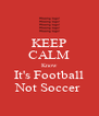 KEEP CALM Know It's Football Not Soccer  - Personalised Poster A4 size
