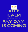 KEEP CALM KNOW THAT PAY DAY  IS COMING - Personalised Poster A4 size