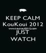 KEEP CALM KouKoui 2012 www.koukoui2012.com JUST WATCH - Personalised Poster A4 size