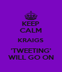 KEEP CALM KRAIGS 'TWEETING' WILL GO ON - Personalised Poster A4 size