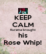 KEEP CALM Kurama brought his Rose Whip! - Personalised Poster A4 size