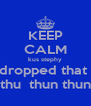 KEEP CALM kus stephy dropped that  thu  thun thun - Personalised Poster A4 size