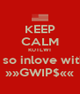 KEEP CALM KUTLWI is so inlove with  »»GWIP$«« - Personalised Poster A4 size