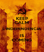 KEEP CALM L'INDEPENDENCIA IS COMING - Personalised Poster A4 size