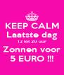 KEEP CALM Laatste dag 12 tot 20 uur Zonnen voor 5 EURO !!! - Personalised Poster A4 size