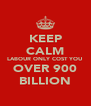 KEEP CALM LABOUR ONLY COST YOU OVER 900 BILLION - Personalised Poster A4 size