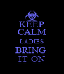 KEEP CALM LADIES BRING  IT ON - Personalised Poster A4 size
