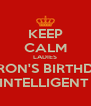 KEEP CALM LADIES IT'S RON'S BIRTHDAY! CUZ WE'RE BOTH INTELLIGENT & GUAPO TOO 💯😏 - Personalised Poster A4 size