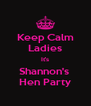 Keep Calm Ladies It's Shannon's  Hen Party - Personalised Poster A4 size