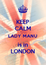 KEEP CALM LADY MANU is in LONDON - Personalised Poster A4 size