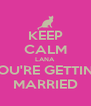KEEP CALM LANA YOU'RE GETTING MARRIED - Personalised Poster A4 size
