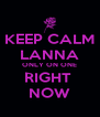 KEEP CALM LANNA ONLY ON ONE RIGHT  NOW - Personalised Poster A4 size