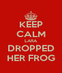 KEEP CALM LARA DROPPED HER FROG - Personalised Poster A4 size
