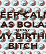 KEEP CALM LAS BOLAS TODAY ITS MY BIRTHDAY BITCH - Personalised Poster A4 size