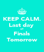 KEEP CALM. Last day  of Finals Tomorrow - Personalised Poster A4 size