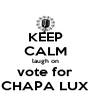 KEEP CALM laugh on vote for CHAPA LUX - Personalised Poster A4 size