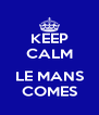 KEEP CALM  LE MANS COMES - Personalised Poster A4 size