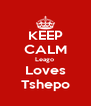 KEEP CALM Leago  Loves Tshepo - Personalised Poster A4 size