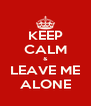 KEEP CALM & LEAVE ME ALONE - Personalised Poster A4 size