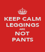 KEEP CALM LEGGINGS ARE NOT PANTS - Personalised Poster A4 size