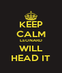 KEEP CALM LEONARD WILL HEAD IT - Personalised Poster A4 size