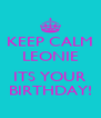 KEEP CALM LEONIE   ITS YOUR BIRTHDAY! - Personalised Poster A4 size