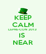 KEEP CALM LEPRE-CON 2013  IS  NEAR - Personalised Poster A4 size