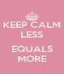 KEEP CALM LESS  EQUALS MORE - Personalised Poster A4 size