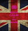 KEEP CALM let do work - Personalised Poster A4 size