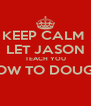 KEEP CALM  LET JASON TEACH YOU HOW TO DOUGIE  - Personalised Poster A4 size