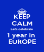 KEEP CALM Let's celebrate 1 year in  EUROPE - Personalised Poster A4 size
