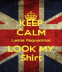 KEEP CALM Letras Pequeninas LOOK MY Shirt - Personalised Poster A4 size