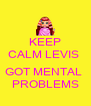 KEEP CALM LEVIS   GOT MENTAL  PROBLEMS - Personalised Poster A4 size