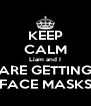 KEEP CALM Liam and I ARE GETTING FACE MASKS - Personalised Poster A4 size