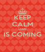 KEEP CALM LIAM IS COMING  - Personalised Poster A4 size