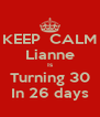 KEEP  CALM Lianne Is Turning 30 In 26 days - Personalised Poster A4 size