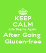 KEEP CALM Life Begins Again  After Going   Gluten-free  - Personalised Poster A4 size