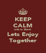 KEEP CALM Life Is Short Lets Enjoy Together - Personalised Poster A4 size