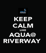 KEEP CALM LIKE AQUA@ RIVERWAY  - Personalised Poster A4 size