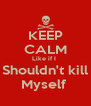 KEEP CALM Like if I  Shouldn't kill Myself  - Personalised Poster A4 size