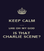 KEEP CALM ... LIKE OH MY GOD IS THAT CHARLIE SCENE? - Personalised Poster A4 size