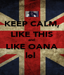 KEEP CALM, LIKE THIS and LIKE OANA lol  - Personalised Poster A4 size
