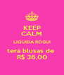 KEEP CALM LIQUIDA ROGUI terá blusas de  R$ 36,00 - Personalised Poster A4 size