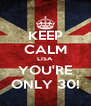 KEEP CALM LISA YOU'RE ONLY 30! - Personalised Poster A4 size