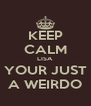 KEEP CALM LISA YOUR JUST A WEIRDO - Personalised Poster A4 size