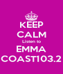 KEEP CALM Listen to EMMA COAST103.2 - Personalised Poster A4 size