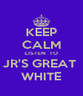 KEEP CALM LISTEN  TO JR'S GREAT  WHITE - Personalised Poster A4 size