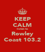 KEEP CALM listen to Rowley Coast 103.2 - Personalised Poster A4 size