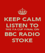 KEEP CALM LISTEN TO THE FA CUP FINAL ON BBC RADIO STOKE - Personalised Poster A4 size