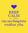 KEEP CALM &   litsEn i'm inc0mplete wid0ut y0u - Personalised Poster A4 size